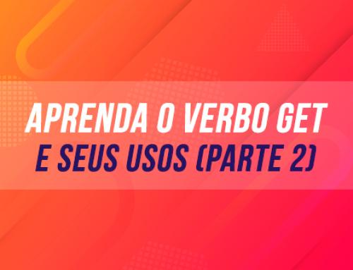 APRENDA O VERBO GET – E SEUS USOS (PARTE 2)